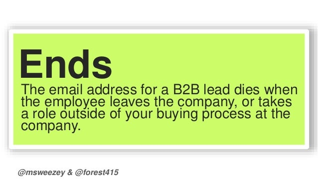 Ends  The email address for a B2B lead dies when  the employee leaves the company, or takes  a role outside of your buying...