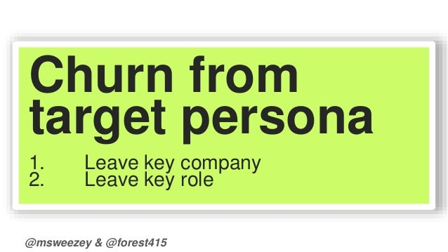 Churn from  target persona  1. Leave key company  2. Leave key role  @msweezey & @forest415