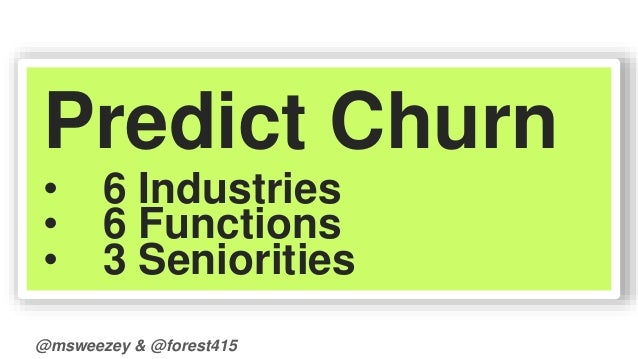 Predict Churn  • 6 Industries  • 6 Functions  • 3 Seniorities  @msweezey & @forest415