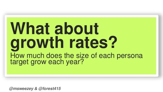 What about  growth rates?  How much does the size of each persona  target grow each year?  @msweezey & @forest415