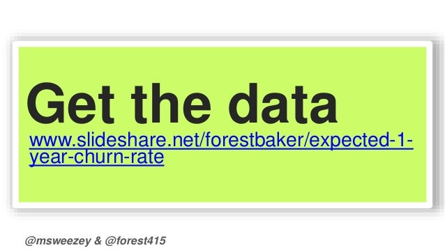 Get the data  www.slideshare.net/forestbaker/expected-1-  year-churn-rate  @msweezey & @forest415