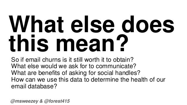 What else does  this mean?  So if email churns is it still worth it to obtain?  What else would we ask for to communicate?...