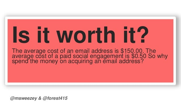 Is it worth it?  The average cost of an email address is $150.00. The  average cost of a paid social engagement is $0.50 S...