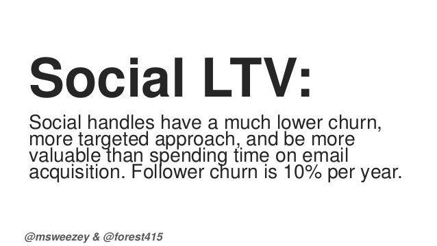 Social LTV:  Social handles have a much lower churn,  more targeted approach, and be more  valuable than spending time on ...
