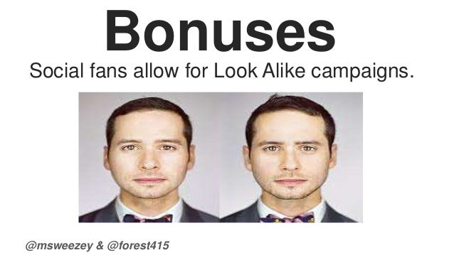 Bonuses  Social fans allow for Look Alike campaigns.  @msweezey & @forest415