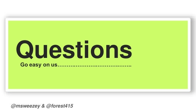 Questions  Go easy on us…………………………………..  @msweezey & @forest415