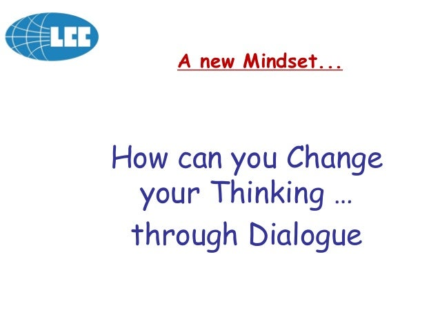 How can you Change your Thinking … through Dialogue A new Mindset...