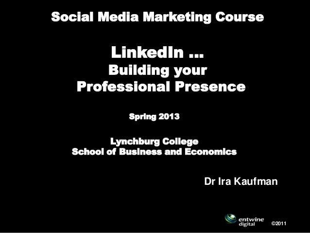 Social Media Marketing CourseLinkedIn …Building yourProfessional Presence HubSpring 2013Lynchburg CollegeSchool of Busines...
