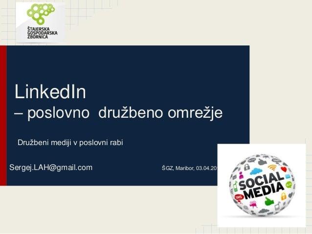 LinkedIn – poslovno družbeno omrežje Družbeni mediji v poslovni rabi Sergej.LAH@gmail.com ŠGZ, Maribor, 03.04.2014