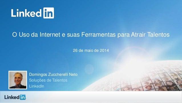 O Uso da Internet e suas Ferramentas para Atrair Talentos 26 de maio de 2014 Domingos Zuccherelli Neto Soluções de Talento...