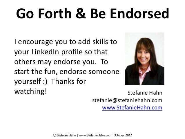 Go Forth & Be EndorsedI encourage you to add skills toyour LinkedIn profile so thatothers may endorse you. Tostart the fun...