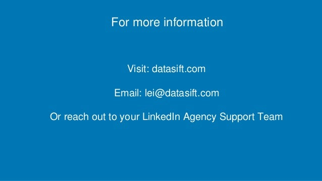 For more information Visit: datasift.com Email: lei@datasift.com Or reach out to your LinkedIn Agency Support Team