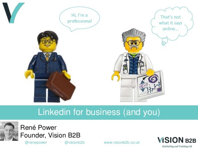 @renepower @visionb2b www.visionb2b.co.uk Linkedin for business (and you) René Power Founder, Vision B2B Hi, I'm a profess...