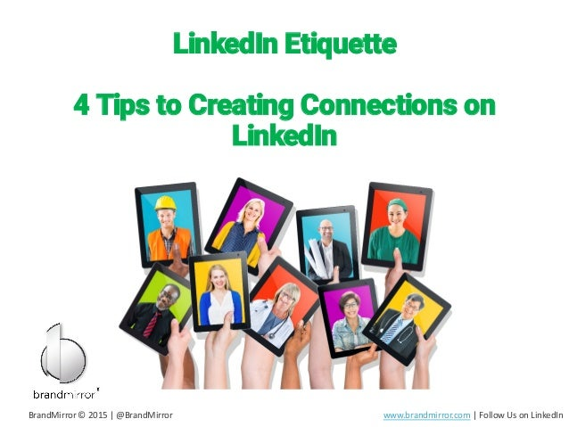 LinkedIn Etiquette 4 Tips to Creating Connections on LinkedIn BrandMirror © 2015 | @BrandMirror www.brandmirror.com | Foll...