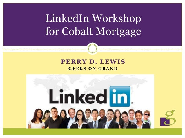 PERRY D. LEWIS G E E K S O N G R A N D LinkedIn Workshop for Cobalt Mortgage