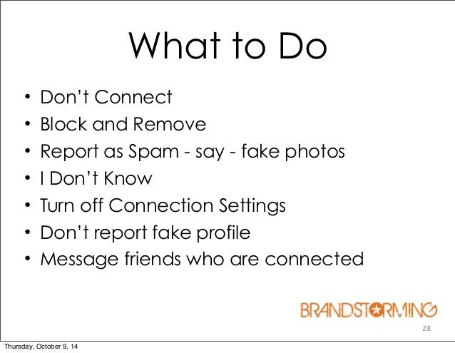 28 What to Do • Don't Connect • Block and Remove • Report as Spam - say - fake photos • I Don't Know • Turn off Connection...