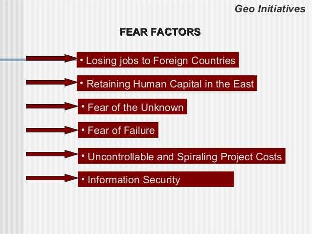 Geo Initiatives        FEAR FACTORS• Losing jobs to Foreign Countries• Retaining Human Capital in the East• Fear of the Un...