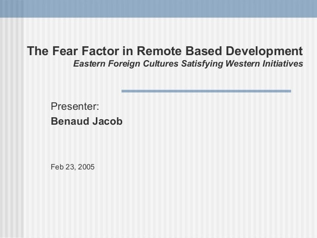 The Fear Factor in Remote Based Development         Eastern Foreign Cultures Satisfying Western Initiatives   Presenter:  ...