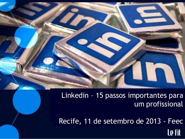 Linkedin – 15 passos importantes para um profissional Recife, 11 de setembro de 2013 - Feec