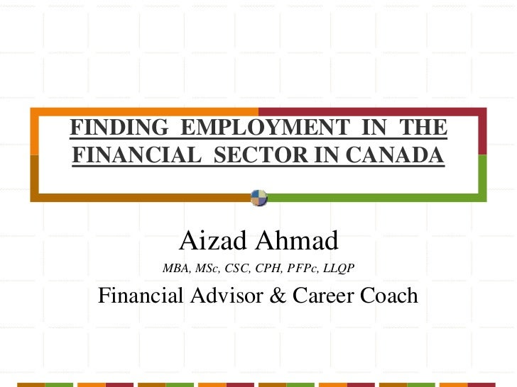 FINDING  EMPLOYMENT  IN  THE  FINANCIAL  SECTOR IN CANADA<br />Aizad Ahmad<br />MBA, MSc, CSC, CPH, PFPc, LLQP<br />Financ...