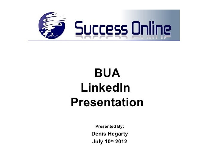 BUA LinkedInPresentation    Presented By:   Denis Hegarty   July 10th 2012
