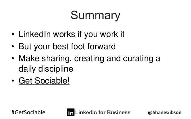 #GetSociable • LinkedIn works if you work it • But your best foot forward • Make sharing, creating and curating a daily di...