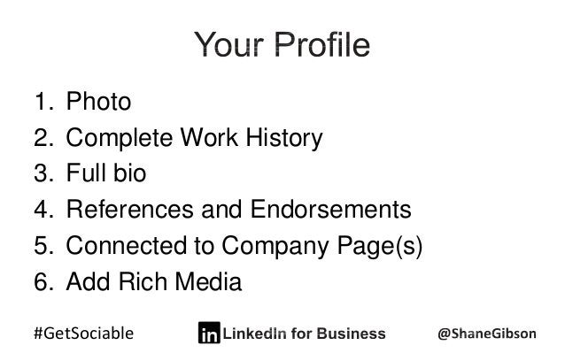 #GetSociable 1. Photo 2. Complete Work History 3. Full bio 4. References and Endorsements 5. Connected to Company Page(s) ...