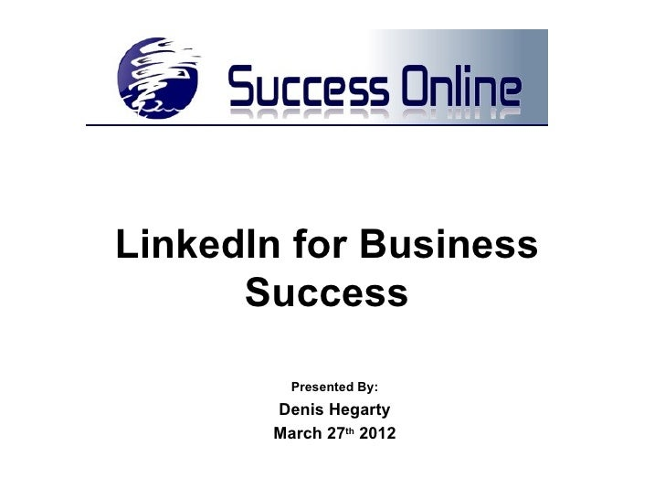 LinkedIn for Business      Success         Presented By:       Denis Hegarty       March 27th 2012