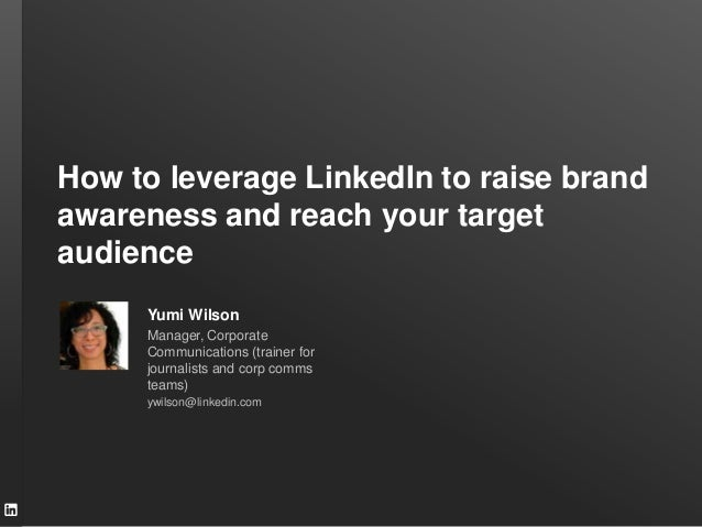 How to leverage LinkedIn to raise brand awareness and reach your target audience Yumi Wilson Manager, Corporate Communicat...