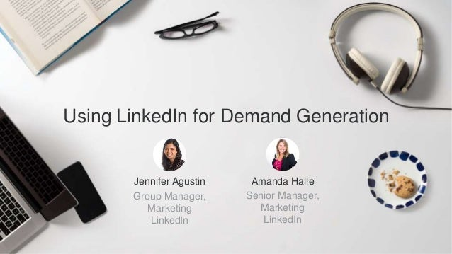 Jennifer Agustin Group Manager, Marketing LinkedIn Using LinkedIn for Demand Generation Amanda Halle Senior Manager, Marke...