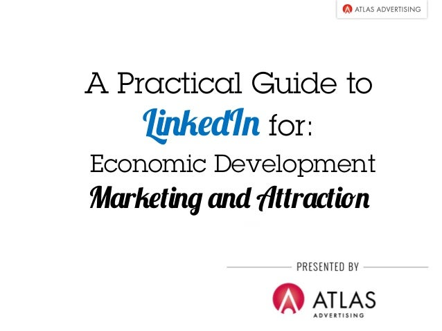 A Practical Guide to  LinkedIn for:  Economic Development  Marketing and Attraction