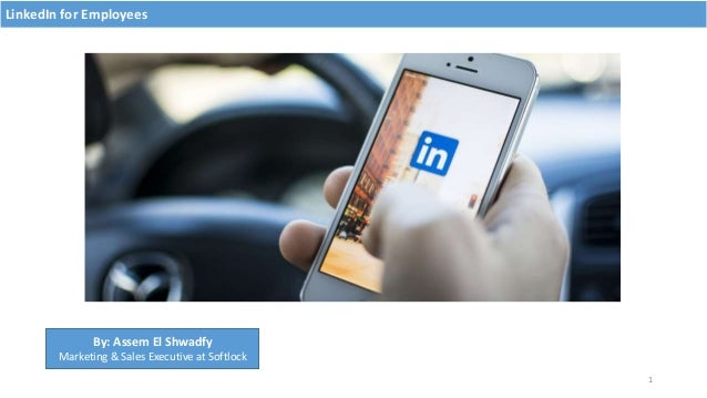 LinkedIn for Employees 1 By: Assem El Shwadfy Marketing & Sales Executive at Softlock