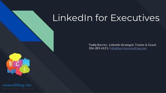 LinkedIn for Executives Teddy Burriss - LinkedIn Strategist, Trainer & Coach 336-283-6121 / info@burrissconsulting.com