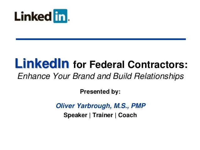 LinkedIn for Federal Contractors: Enhance Your Brand and Build Relationships Presented by:  Oliver Yarbrough, M.S., PMP Sp...