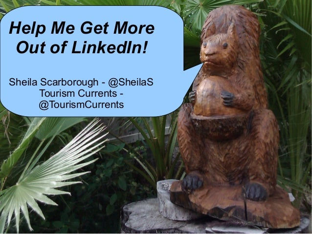 Help Me Get More Out of LinkedIn! Sheila Scarborough - @SheilaS Tourism Currents - @TourismCurrents