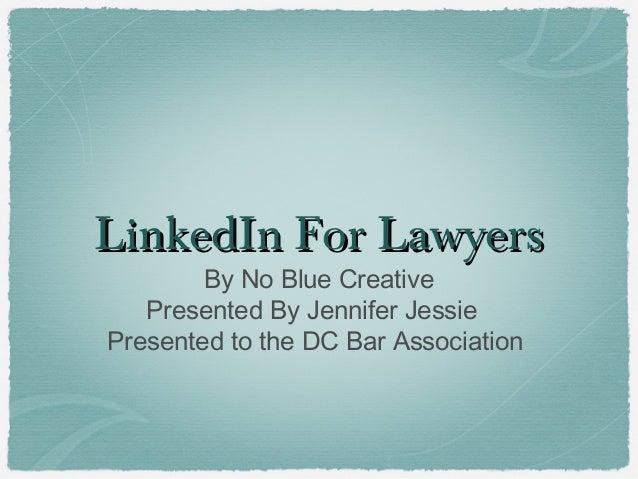 LLiinnkkeeddIInn FFoorr LLaawwyyeerrss  By No Blue Creative  Presented By Jennifer Jessie  Presented to the DC Bar Associa...