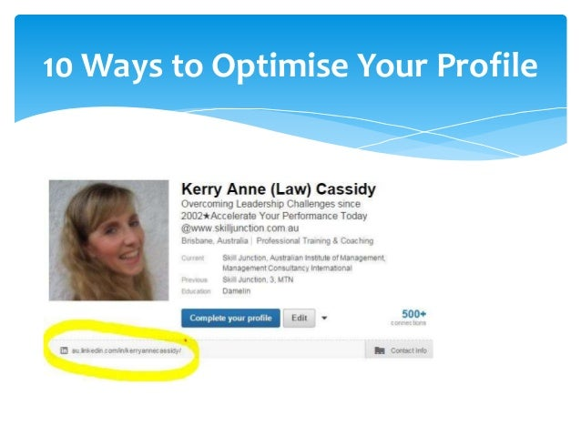 10 Ways to Optimise Your Profile  1. Complete your Profile 100%  2. Get a professional Image  3. Use Keywords  4. Customis...