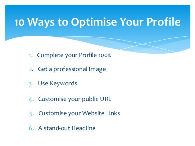 10 Ways to Optimise Your Profile  7. Your current positions as website links  8. Summary = invitation to help