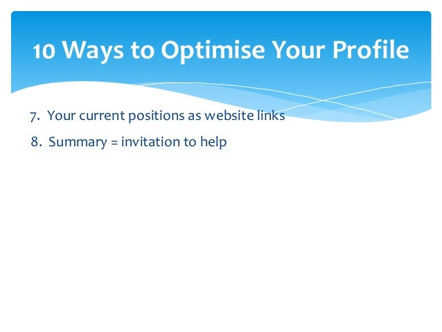 10 Ways to Optimise Your Profile  7. Your current positions as website links  8. Summary = invitation to help  9. Show off...