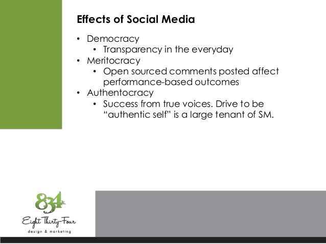 Effects of Social Media • Democracy • Transparency in the everyday • Meritocracy • Open sourced comments posted affect per...