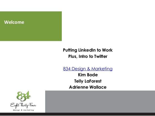 Welcome Putting LinkedIn to Work Plus, Intro to Twitter 834 Design & Marketing Kim Bode Telly LaForest Adrienne Wallace