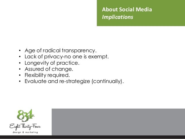 About Social Media Implications • Age of radical transparency. • Lack of privacy-no one is exempt. • Longevity of practice...