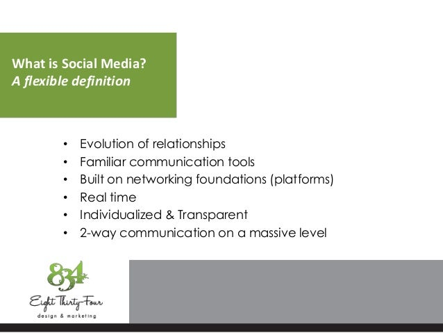 What is Social Media? A flexible definition • Evolution of relationships • Familiar communication tools • Built on network...