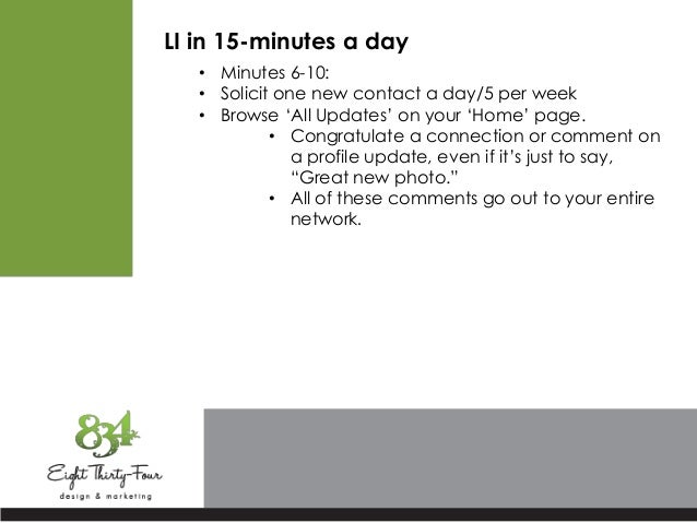 LI in 15-minutes a day • Minutes 6-10: • Solicit one new contact a day/5 per week • Browse 'All Updates' on your 'Home' pa...