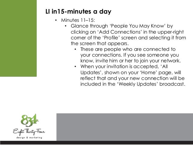 LI in15-minutes a day • Minutes 11–15: • Glance through 'People You May Know' by clicking on 'Add Connections' in the uppe...