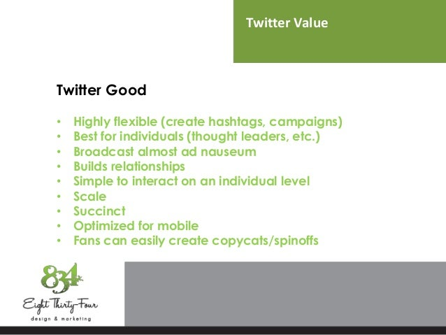 Twitter Value Twitter Good • Highly flexible (create hashtags, campaigns) • Best for individuals (thought leaders, etc.) •...