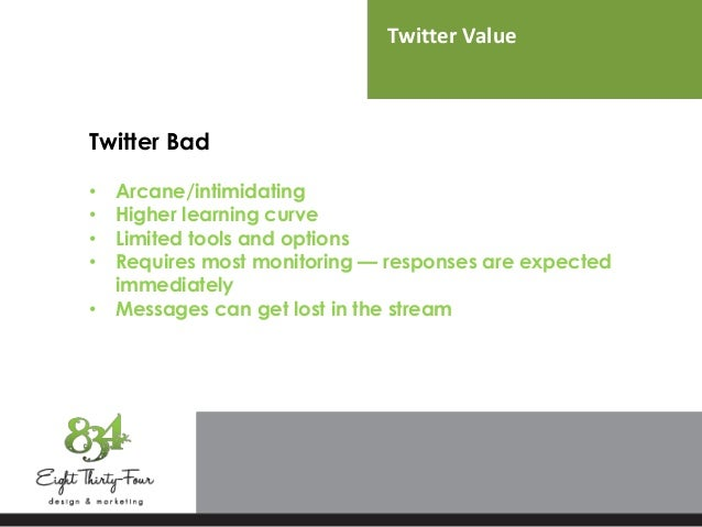 Twitter Value Twitter Bad • Arcane/intimidating • Higher learning curve • Limited tools and options • Requires most monito...