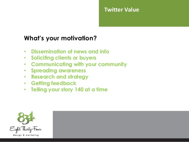 Twitter Value What's your motivation? • Dissemination of news and info • Soliciting clients or buyers • Communicating with...