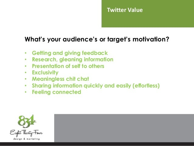 Twitter Value What's your audience's or target's motivation? • Getting and giving feedback • Research, gleaning informatio...