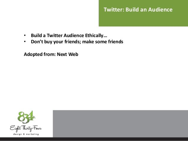 Twitter: Build an Audience • Build a Twitter Audience Ethically… • Don't buy your friends; make some friends Adopted from:...